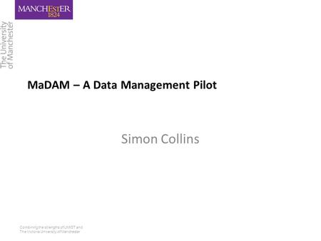 Combining the strengths of UMIST and The Victoria University of Manchester MaDAM – A Data Management Pilot Simon Collins.