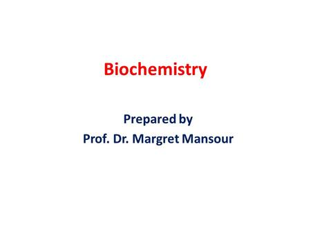 Biochemistry Prepared by Prof. Dr. Margret Mansour.