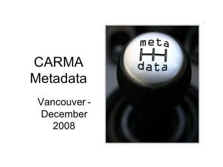 CARMA Metadata Vancouver - December 2008. Data vs MetaData?