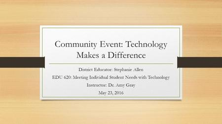 Community Event: Technology Makes a Difference District Educator: Stephanie Allen EDU 620: Meeting Individual Student Needs with Technology Instructor: