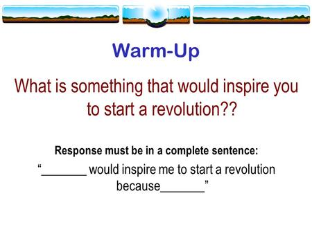 "Warm-Up What is something that would inspire you to start a revolution?? Response must be in a complete sentence: ""_______ would inspire me to start a."