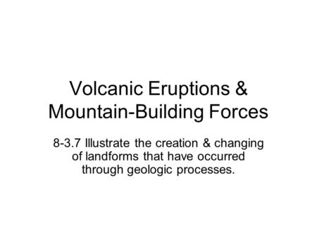 Volcanic Eruptions & Mountain-Building Forces 8-3.7 Illustrate the creation & changing of landforms that have occurred through geologic processes.