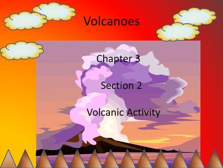 Volcanoes Chapter 3 Section 2 Volcanic Activity. Characteristics of Magma Lava begins as magma in the mantle How does magma rise? Magma is less dense.
