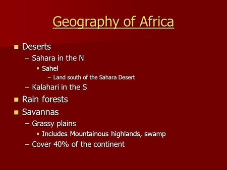 Geography of Africa Geography of Africa Deserts Deserts –Sahara in the N  Sahel –Land south of the Sahara Desert –Kalahari in the S Rain forests Rain.