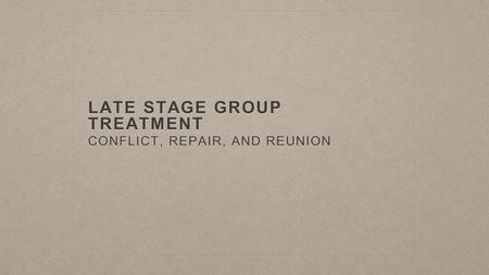 LATE STAGE GROUP TREATMENT CONFLICT, REPAIR, AND REUNION.
