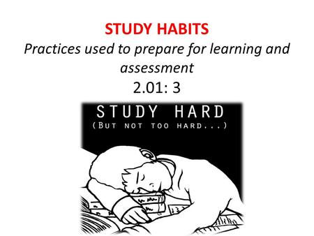 STUDY HABITS Practices used to prepare for learning and assessment 2.01: 3.