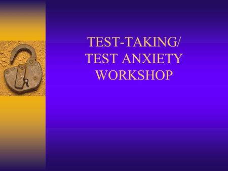 "TEST-TAKING/ TEST ANXIETY WORKSHOP. WHAT IT TAKES TO BE SUCCESSFUL 4 IMPORTANT AREAS Study skills Test – ""Wiseness"" Educational Attitude, Beliefs, & Self-"
