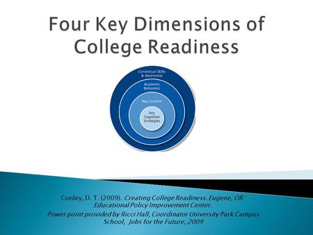 Conley, D. T. (2009). Creating College Readiness. Eugene, OR: Educational Policy Improvement Center. Power point provided by Ricci Hall, Coordinator University.