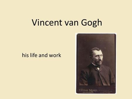 Vincent van Gogh his life and work. 1853 Vincent van Gogh was born in the Netherlands.