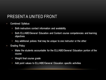 PRESENT A UNITED FRONT Combined Syllabus Both instructors contact information and availability Both ELL/ABE/General Education and Content course competencies.