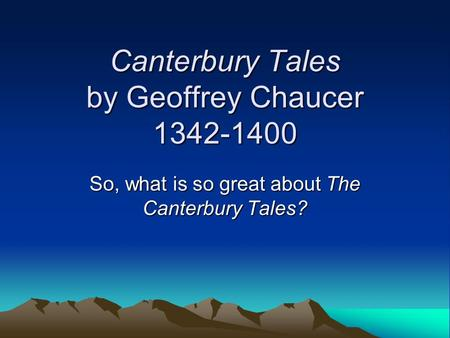 Canterbury Tales by Geoffrey Chaucer 1342-1400 So, what is so great about The Canterbury Tales?