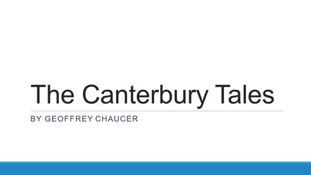 The Canterbury Tales BY GEOFFREY CHAUCER. Geoffrey Chaucer Born c 1343, died 1400 Family was at least middle-class and had money and property Became a.