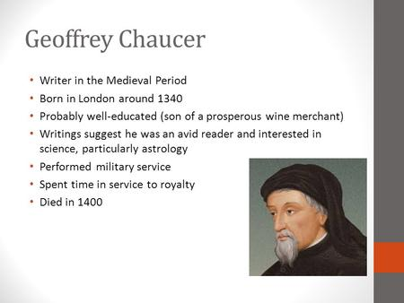 Geoffrey Chaucer Writer in the Medieval Period Born in London around 1340 Probably well-educated (son of a prosperous wine merchant) Writings suggest he.