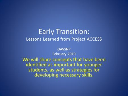 Early Transition: Lessons Learned from Project ACCESS OAVSNP February 2010 We will share concepts that have been identified as important for younger students,