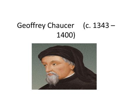 Geoffrey Chaucer(c. 1343 – 1400). LIFE He was born in London. He is considered the greatest poet of the Middle English period. He's well-known for The.
