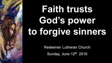 Faith trusts God's power to forgive sinners Redeemer Lutheran Church Sunday, June 12 th 2016.