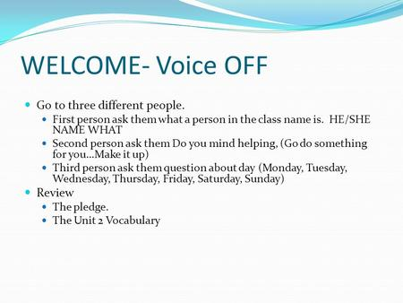 WELCOME- Voice OFF Go to three different people. First person ask them what a person in the class name is. HE/SHE NAME WHAT Second person ask them Do you.
