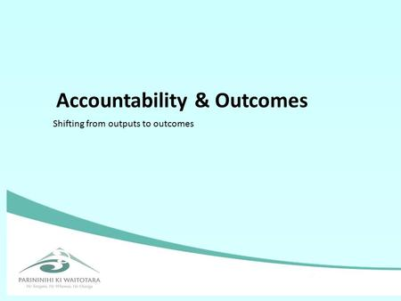 Accountability & Outcomes Shifting from outputs to outcomes.