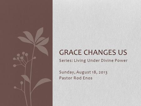 Series: Living Under Divine Power Sunday, August 18, 2013 Pastor Rod Enos GRACE CHANGES US.