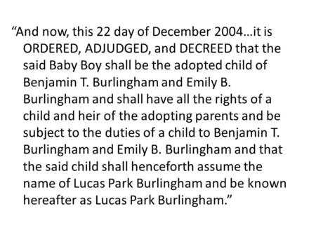 """And now, this 22 day of December 2004…it is ORDERED, ADJUDGED, and DECREED that the said Baby Boy shall be the adopted child of Benjamin T. Burlingham."