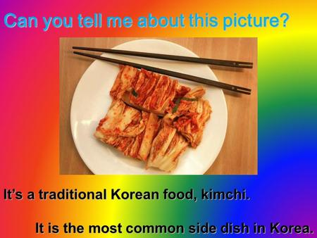 Can you tell me about this picture? It's a traditional Korean food, kimchi. It is the most common side dish in Korea.