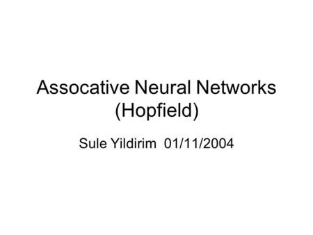 Assocative Neural Networks (Hopfield) Sule Yildirim 01/11/2004.