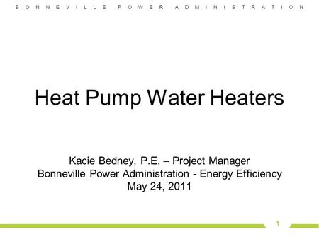 B O N N E V I L L E P O W E R A D M I N I S T R A T I O N 1 Heat Pump Water Heaters Kacie Bedney, P.E. – Project Manager Bonneville Power Administration.