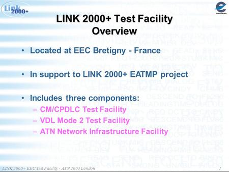 LINK 2000+ EEC Test Facility - ATN 2003 London 1 LINK 2000+ Test Facility Overview Located at EEC Bretigny - France In support to LINK 2000+ EATMP project.