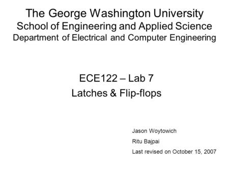 The George Washington University School of Engineering and Applied Science Department of Electrical and Computer Engineering ECE122 – Lab 7 Latches & Flip-flops.