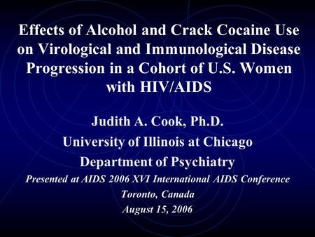 Effects of Alcohol and Crack Cocaine Use on Virological and Immunological Disease Progression in a Cohort of U.S. Women with HIV/AIDS Judith A. Cook, Ph.D.