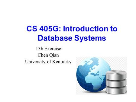 CS 405G: Introduction to Database Systems 13b Exercise Chen Qian University of Kentucky.