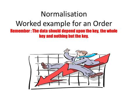 Normalisation Worked example for an Order Remember : The data should depend upon the key, the whole key and nothing but the key.
