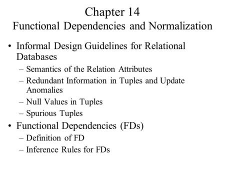 Chapter 14 Functional Dependencies and Normalization Informal Design Guidelines for Relational Databases –Semantics of the Relation Attributes –Redundant.
