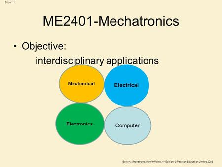Slide 1.1 Bolton, Mechatronics PowerPoints, 4 th Edition, © Pearson Education Limited 2008 ME2401-Mechatronics Objective: interdisciplinary applications.