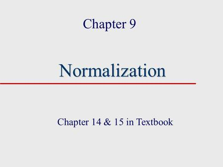 Chapter 9 Normalization Chapter 14 & 15 in Textbook.