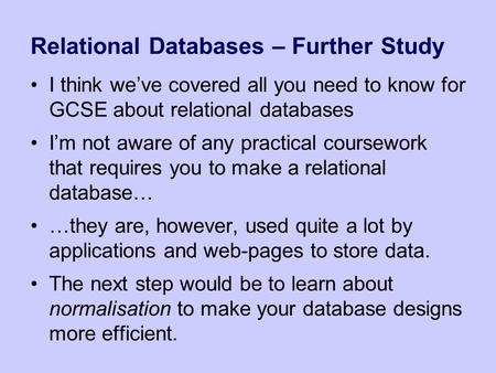Relational Databases – Further Study I think we've covered all you need to know for GCSE about relational databases I'm not aware of any practical coursework.