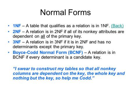Normal Forms 1NF – A table that qualifies as a relation is in 1NF. (Back)(Back) 2NF – A relation is in 2NF if all of its nonkey attributes are dependent.
