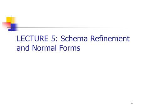 LECTURE 5: Schema Refinement and Normal Forms 1. Redundency Problem Redundent Storage Update Anomaly If one copy updated, an inconsistancy may occur Insertion.
