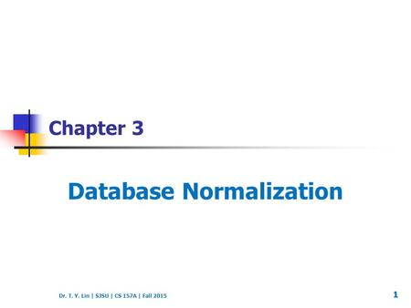Dr. T. Y. Lin | SJSU | CS 157A | Fall 2015 Chapter 3 Database Normalization 1.