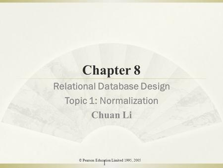 Chapter 8 Relational Database Design Topic 1: Normalization Chuan Li 1 © Pearson Education Limited 1995, 2005.
