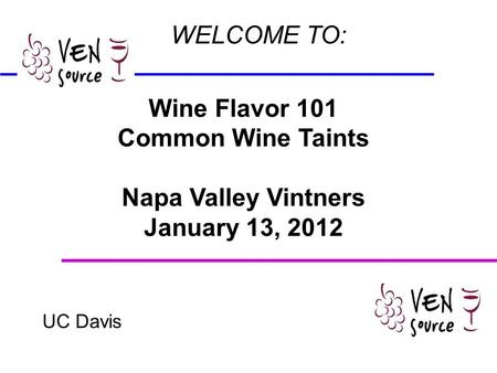 Wine Flavor 101 Common Wine Taints Napa Valley Vintners January 13, 2012 UC Davis WELCOME TO: