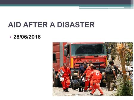 AID AFTER A DISASTER 28/06/2016. Lesson aims: To find out about different types of aid. To understand why some countries are more likely to need aid than.