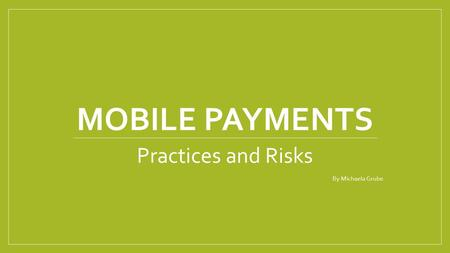 MOBILE PAYMENTS Practices and Risks By Michaela Grube.