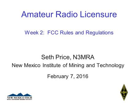 Amateur Radio Licensure Week 2: FCC Rules and Regulations Seth Price, N3MRA New Mexico Institute of Mining and Technology February 7, 2016.