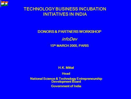TECHNOLOGY BUSINESS INCUBATION INITIATIVES IN INDIA DONORS & PARTNERS WORKSHOP infoDev 15 th MARCH 2005, PARIS H.K. Mittal Head National Science & Technology.