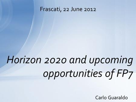 Carlo Guaraldo Horizon 2020 and upcoming opportunities of FP7 Frascati, 22 June 2012.