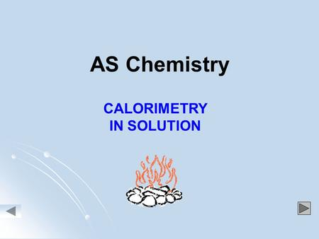 AS Chemistry CALORIMETRY IN SOLUTION. MEASURING ENTHALPY CHANGES,  H, IN SOLUTION 1. Reaction carried out in insulated calorimeter eg polystyrene cup.