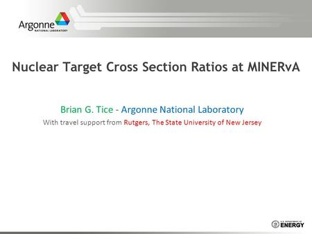 Nuclear Target Cross Section Ratios at MINERvA Brian G. Tice - Argonne National Laboratory With travel support from Rutgers, The State University of New.