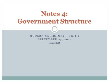 MODERN US HISTORY - UNIT 1 SEPTEMBER 15, 2011 HAMER Notes 4: Government Structure.