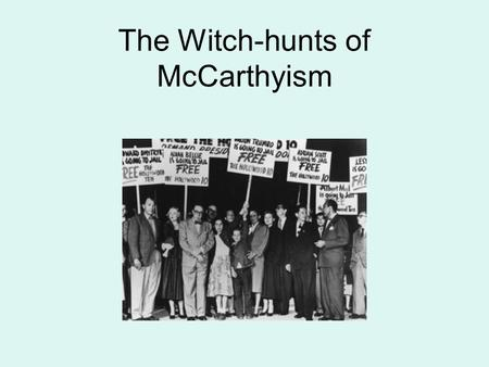 The Witch-hunts of McCarthyism WITCH HUNT a political campaign launched on the pretext of investigating activities subversive to the state persecution.